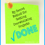 My Secret Method for Getting Overwhelming Projects DONE